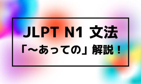 【文法解説】日本語能力試験JLPT N1「~あっての」例文・使用例・よく聞かれる質問も!