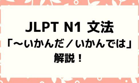【文法解説】日本語能力試験JLPT N1「~いかんだ/~いかんでは/~いかんによっては」