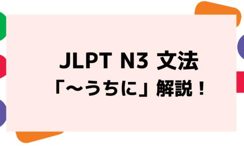 【文法解説】日本語能力試験 JLPT N3「~うちに」例文・導入例・誤用例も!