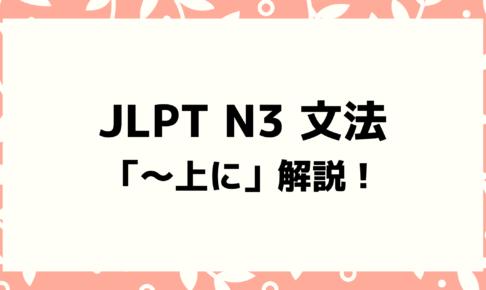 【文法解説】日本語能力試験 JLPT N3「~上に」例文・導入例・学習者がよく間違う類似文法も!