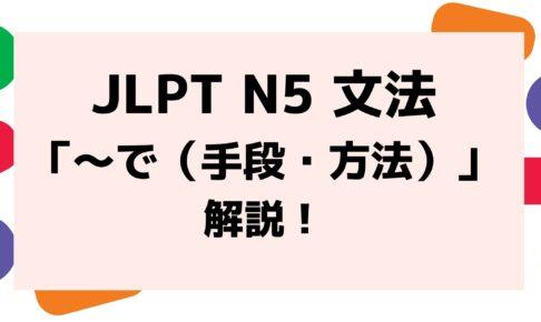 【文法解説】日本語能力試験JLPT N5「~で(手段・方法)」例文・誤用例・よく聞かれる質問も!