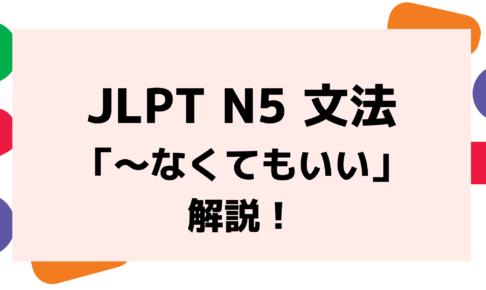 【文法解説】日本語能力試験 JLPT N5「~なくてもいい」例文・導入例・誤用例も!