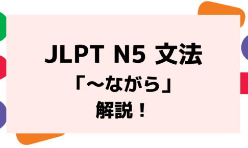 【文法解説】日本語能力試験 JLPT N5「~ながら」例文・導入例・学習者からよく聞かれる質問も!