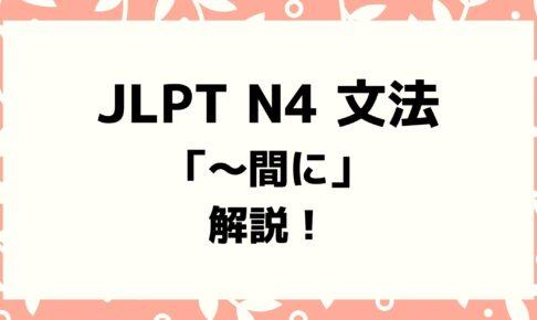 【文法解説】日本語能力試験 JLPT N4「〜間に」