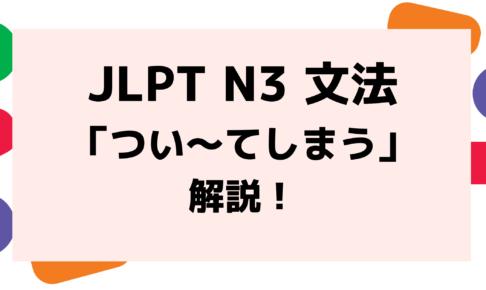 【文法解説】日本語能力試験JLPT N3「つい~てしまう」例文・導入・教える際のポイントも!