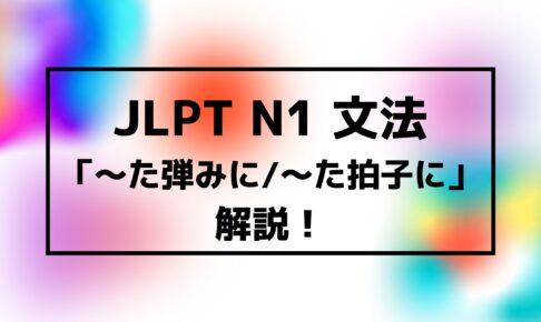 【文法解説】日本語能力試験JLPT N1「~た弾みに/~た拍子に」例文・使用例も!