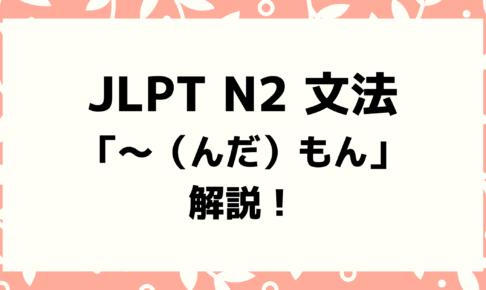 【文法解説】日本語能力試験JLPT N2「~(んだ)もん」例文・導入・誤用例も!