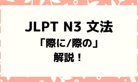 【文法解説】日本語能力試験JLPT N3「際に/際の」例文・導入・よく似た文型も!