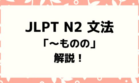【文法解説】日本語能力試験JLPT N2「~ものの」例文・導入・よく間違う文法も!