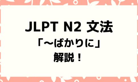 【文法解説】日本語能力試験JLPT N2「~ばかりに」例文・導入・よく間違う文法も!