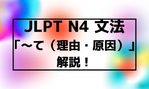 【文法解説】日本語能力試験JLPT N4「~て(理由・原因)」例文・導入・誤用例・よく聞かれる質問も!