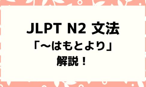 【文法解説】日本語能力試験JLPT N2「~はもとより」例文・導入・類似文法も!