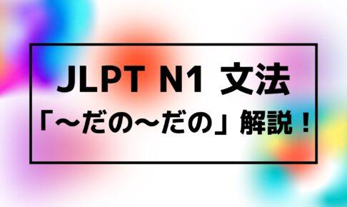 【文法解説】日本語能力試験JLPT N1「~だの~だの」例文・使用例・よく聞かれる質問も!