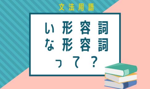 【文法用語】い形容詞・な形容詞って?見分け方や活用の仕方など徹底解説!