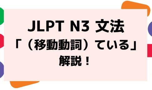 【文法解説】日本語能力試験JLPT N3「(移動動詞)ている」例文・導入・類似文法・誤用例も!