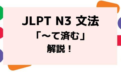 【文法解説】日本語能力試験JLPT N3「~て済む」例文・導入・類似文法も!