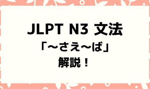 【文法解説】日本語能力試験JLPT N3「~さえ〜ば」例文・導入・誤用例も!