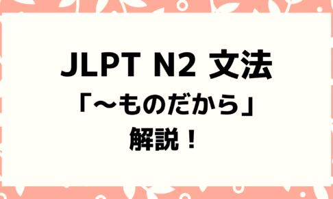 【文法解説】日本語能力試験JLPT N2「~ものだから」例文・導入・誤用例も!