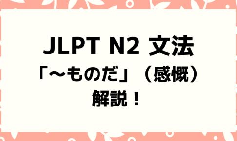 【文法解説】日本語能力試験JLPT N2「~ものだ」(感慨)例文・導入・よく間違う文法も!