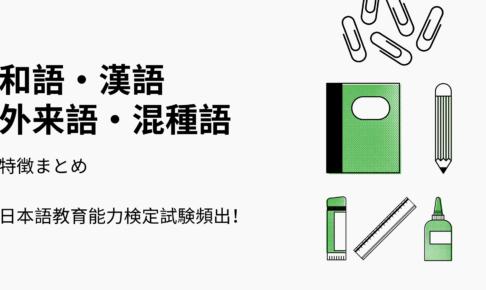 日本語の語種(和語・漢語・外来語・混種語)特徴まとめ【日本語教育能力検定試験対策】